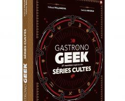 GastronoGEEK Séries Cultes – Des recettes inspirées de vos séries préférées